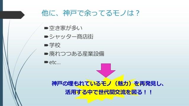 他に、神戸で余ってるモノは? 空き家が多い シャッター商店街 学校 廃れつつある産業設備 etc… 神戸の埋もれているモノ(魅力)を再発見し、 活用する中で世代間交流を図る!!
