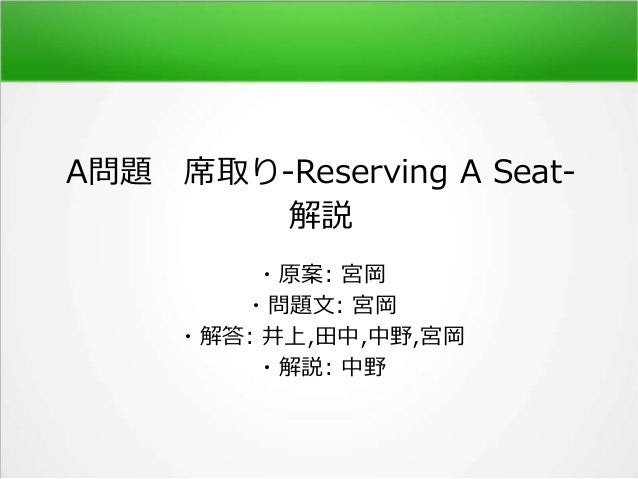 A問題 席取り-Reserving A Seat- 解説 ・原案: 宮岡 ・問題文: 宮岡 ・解答: 井上,田中,中野,宮岡 ・解説: 中野