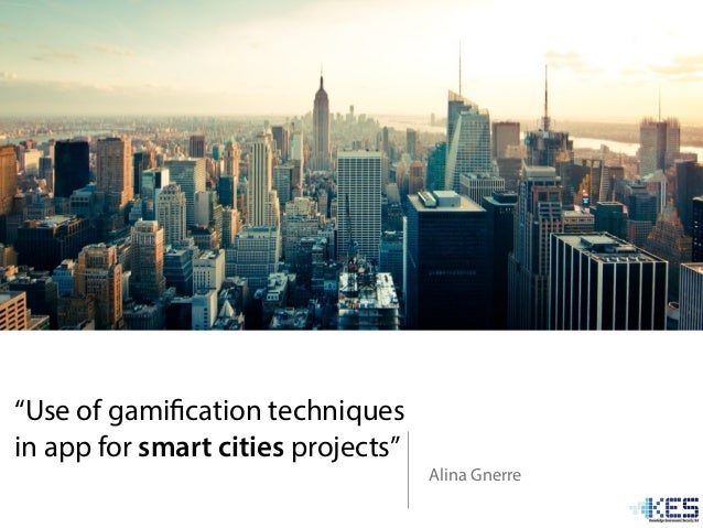 """Use of gamification techniques in app for smart cities projects"" Alina Gnerre"