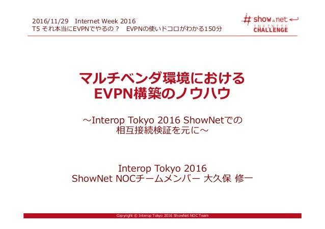 Copyright © Interop Tokyo 2016 ShowNet NOC Team マルチベンダ環境における EVPN構築のノウハウ 〜Interop Tokyo 2016 ShowNetでの 相互接続検証を元に〜 Interop ...