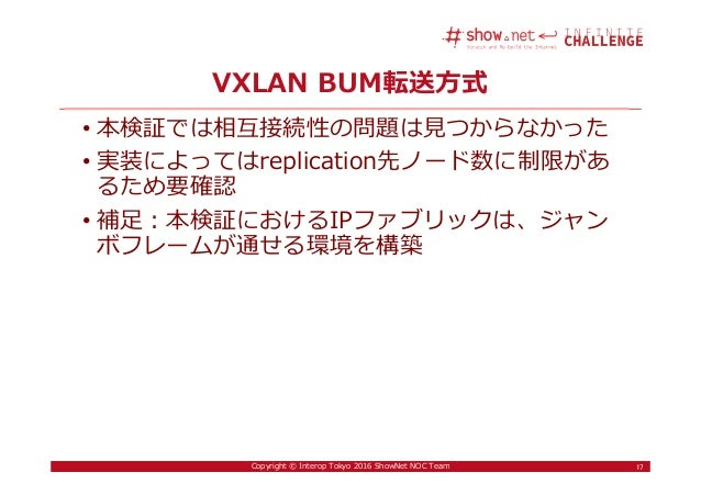 17Copyright © Interop Tokyo 2016 ShowNet NOC Team VXLAN BUM転送方式 • 本検証では相互接続性の問題は⾒つからなかった • 実装によってはreplication先ノード数に制限があ るた...