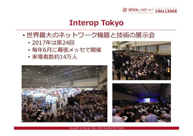 3Copyright © Interop Tokyo 2016 ShowNet NOC Team Interop Tokyo • 世界最大のネットワーク機器と技術の展示会 • 2017年は第24回 • 毎年6月に幕張メッセで開催 • 来場者数約...