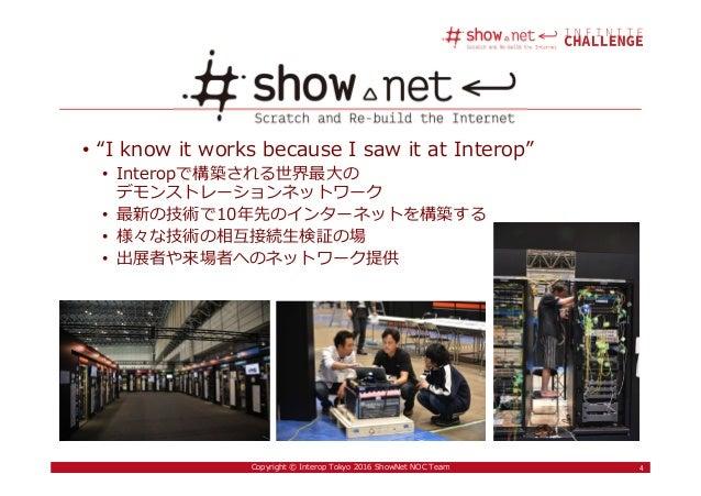"4Copyright © Interop Tokyo 2016 ShowNet NOC Team • ""I know it works because I saw it at Interop"" • Interopで構築される世界最大の デモンス..."