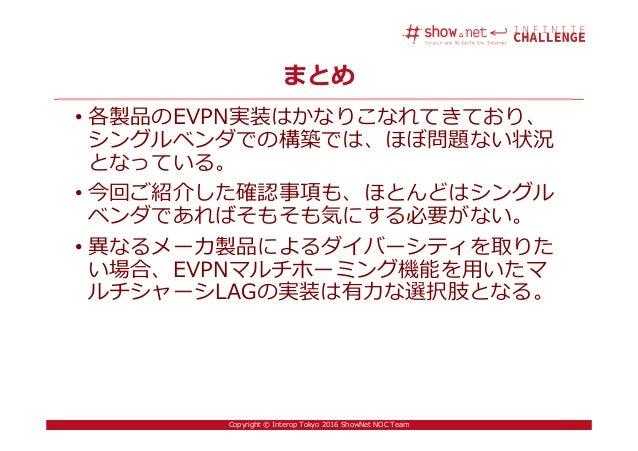 41Copyright © Interop Tokyo 2016 ShowNet NOC Team まとめ • 各製品のEVPN実装はかなりこなれてきており、 シングルベンダでの構築では、ほぼ問題ない状況 となっている。 • 今回ご紹介した確認...