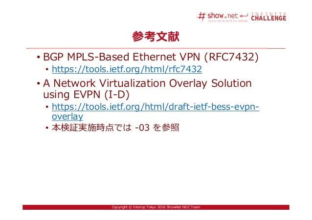 43Copyright © Interop Tokyo 2016 ShowNet NOC Team 参考文献 • BGP MPLS-Based Ethernet VPN (RFC7432) • https://tools.ietf.org/ht...