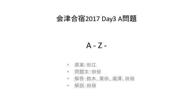 A- Z- • 原案:杉江 • 問題文:田畑 • 解答:鈴木、栗田、瀧澤、田畑 • 解説:田畑 会津合宿2017 Day3A問題