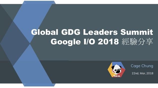 Global GDG Leaders Summit Google I/O 2018 經驗分享 Cage Chung 22nd, Mar, 2018