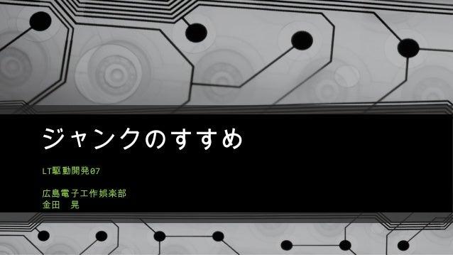 ジャンクのすすめ LT駆動開発07 広島電子工作娯楽部 金田 晃