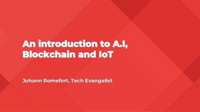An introduction to A.I, Blockchain and IoT Johann Romefort, Tech Evangelist
