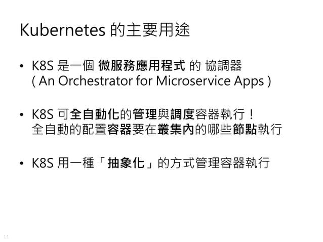 11 Kubernetes 的主要用途 • K8S 是一個 微服務應用程式 的 協調器 ( An Orchestrator for Microservice Apps ) • K8S 可全自動化的管理與調度容器執行! 全自動的配置容器要在叢集內...