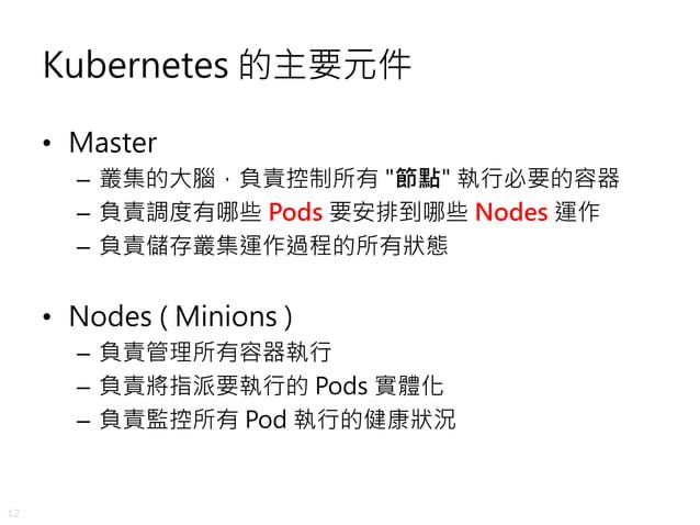 "12 Kubernetes 的主要元件 • Master – 叢集的大腦,負責控制所有 ""節點"" 執行必要的容器 – 負責調度有哪些 Pods 要安排到哪些 Nodes 運作 – 負責儲存叢集運作過程的所有狀態 • Nodes ( Minion..."