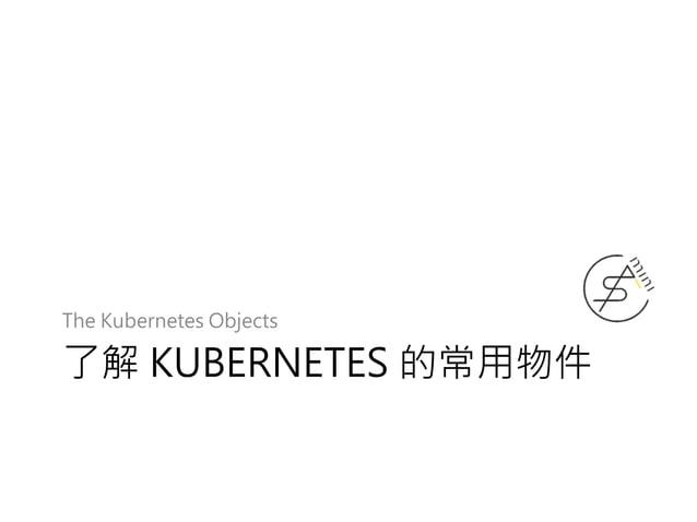 了解 KUBERNETES 的常用物件 The Kubernetes Objects