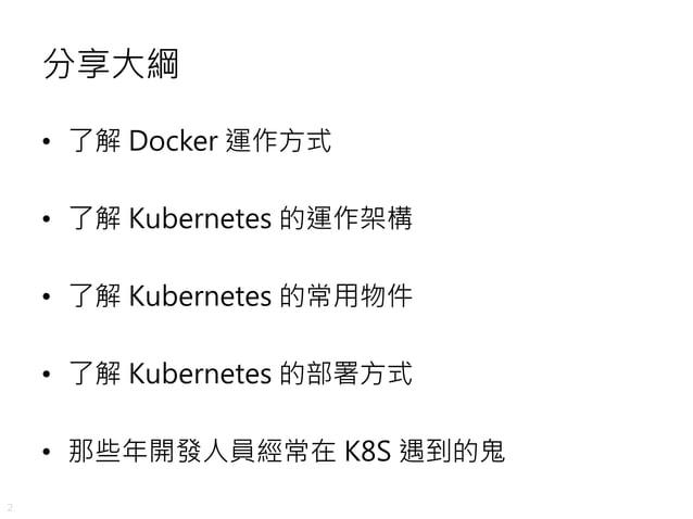 2 分享大綱 • 了解 Docker 運作方式 • 了解 Kubernetes 的運作架構 • 了解 Kubernetes 的常用物件 • 了解 Kubernetes 的部署方式 • 那些年開發人員經常在 K8S 遇到的鬼