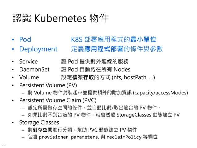 20 認識 Kubernetes 物件 • Pod K8S 部署應用程式的最小單位 • Deployment 定義應用程式部署的條件與參數 • Service 讓 Pod 提供對外連線的服務 • DaemonSet 讓 Pod 自動跑在所有 N...