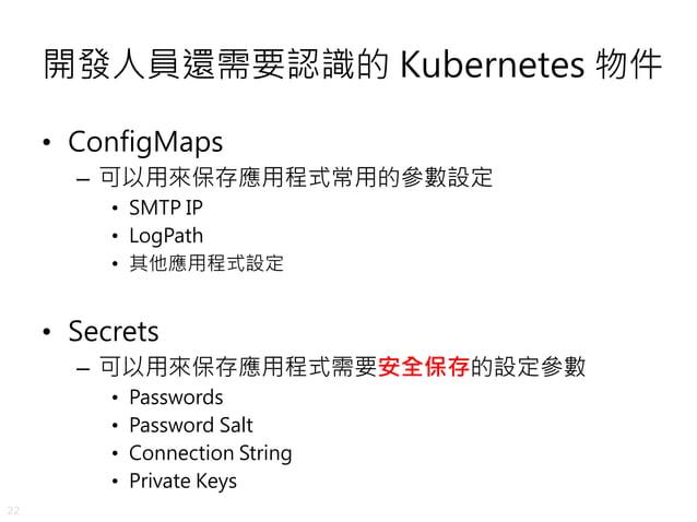 22 開發人員還需要認識的 Kubernetes 物件 • ConfigMaps – 可以用來保存應用程式常用的參數設定 • SMTP IP • LogPath • 其他應用程式設定 • Secrets – 可以用來保存應用程式需要安全保存的設...