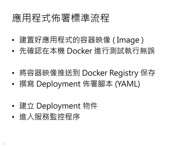 25 應用程式佈署標準流程 • 建置好應用程式的容器映像 ( Image ) • 先確認在本機 Docker 進行測試執行無誤 • 將容器映像推送到 Docker Registry 保存 • 撰寫 Deployment 佈署腳本 (YAML) ...