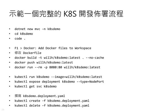 26 示範一個完整的 K8S 開發佈署流程 • dotnet new mvc -n k8sdemo • cd k8sdemo • code . • F1 > Docker: Add Docker files to Workspace • 修改 ...