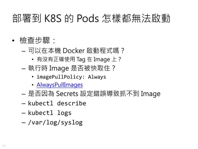 28 部署到 K8S 的 Pods 怎樣都無法啟動 • 檢查步驟: – 可以在本機 Docker 啟動程式嗎? • 有沒有正確使用 Tag 在 Image 上? – 執行時 Image 是否被快取住? • imagePullPolicy: Al...