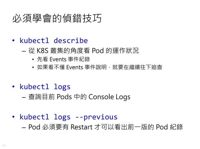 29 必須學會的偵錯技巧 • kubectl describe – 從 K8S 叢集的角度看 Pod 的運作狀況 • 先看 Events 事件紀錄 • 如果看不懂 Events 事件說明,就要在繼續往下追查 • kubectl logs – 查...