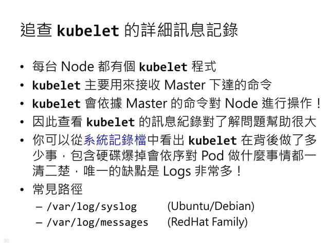 30 追查 kubelet 的詳細訊息記錄 • 每台 Node 都有個 kubelet 程式 • kubelet 主要用來接收 Master 下達的命令 • kubelet 會依據 Master 的命令對 Node 進行操作! • 因此查看 k...