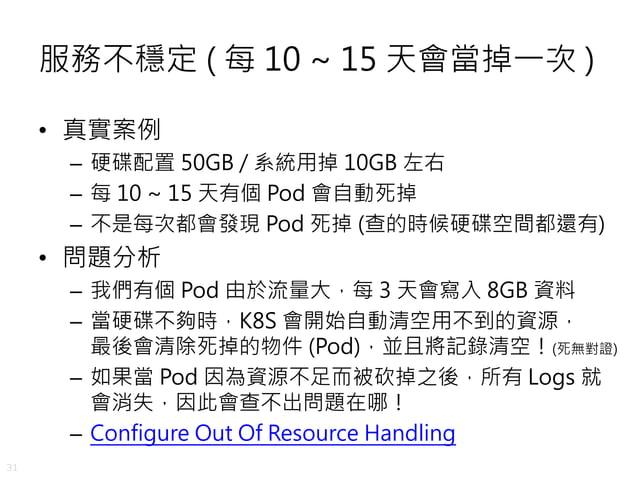 31 服務不穩定 ( 每 10 ~ 15 天會當掉一次 ) • 真實案例 – 硬碟配置 50GB / 系統用掉 10GB 左右 – 每 10 ~ 15 天有個 Pod 會自動死掉 – 不是每次都會發現 Pod 死掉 (查的時候硬碟空間都還有) ...