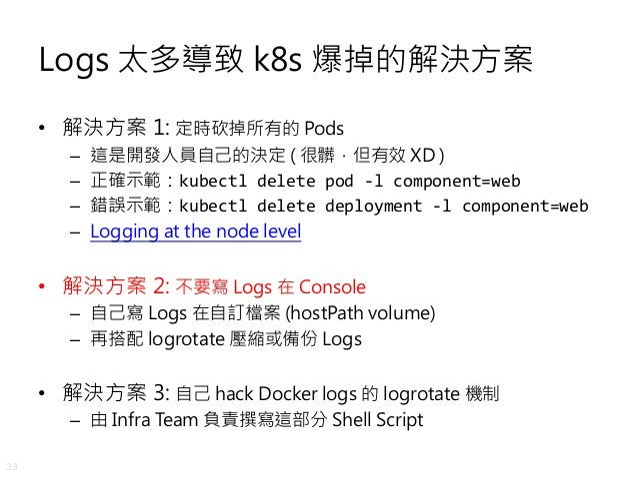 33 Logs 太多導致 k8s 爆掉的解決方案 • 解決方案 1: 定時砍掉所有的 Pods – 這是開發人員自己的決定 ( 很髒,但有效 XD ) – 正確示範:kubectl delete pod -l component=web – 錯...