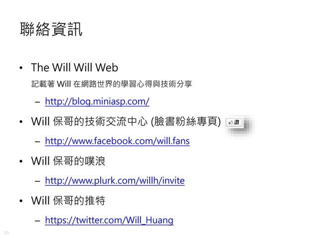 36 聯絡資訊 • The Will Will Web 記載著 Will 在網路世界的學習心得與技術分享 – http://blog.miniasp.com/ • Will 保哥的技術交流中心 (臉書粉絲專頁) – http://www.fac...