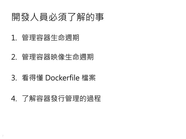 7 開發人員必須了解的事 1. 管理容器生命週期 2. 管理容器映像生命週期 3. 看得懂 Dockerfile 檔案 4. 了解容器發行管理的過程