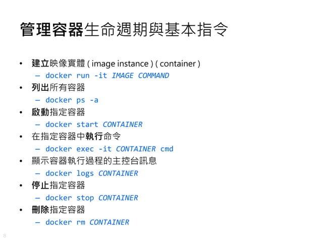 8 管理容器生命週期與基本指令 • 建立映像實體 ( image instance ) ( container ) – docker run -it IMAGE COMMAND • 列出所有容器 – docker ps -a • 啟動指定容器 ...