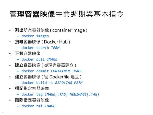 9 管理容器映像生命週期與基本指令 • 列出所有容器映像 ( container image ) – docker images • 搜尋容器映像 ( Docker Hub ) – docker search TERM • 下載容器映像 – d...