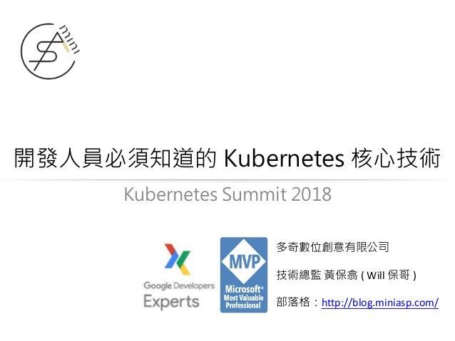 開發人員必須知道的 Kubernetes 核心技術 多奇數位創意有限公司 技術總監 黃保翕 ( Will 保哥 ) 部落格:http://blog.miniasp.com/ Kubernetes Summit 2018