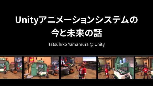 Unityアニメーションシステムの 今と未来の話 Tatsuhiko Yamamura @ Unity