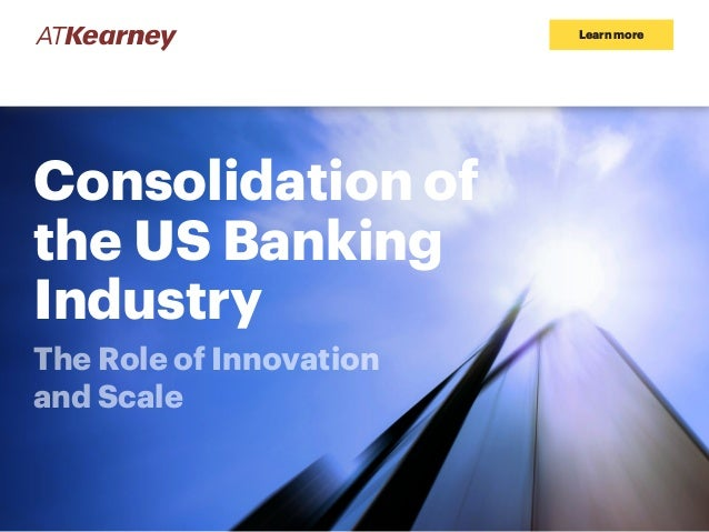 Learn more Consolidation of the US Banking Industry The Role of Innovation and Scale