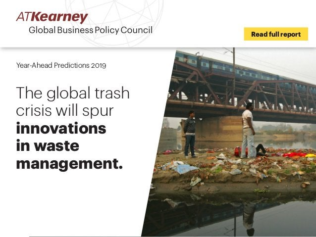 Read full report Year-Ahead Predictions 2019 The global trash crisis will spur innovations in waste management.