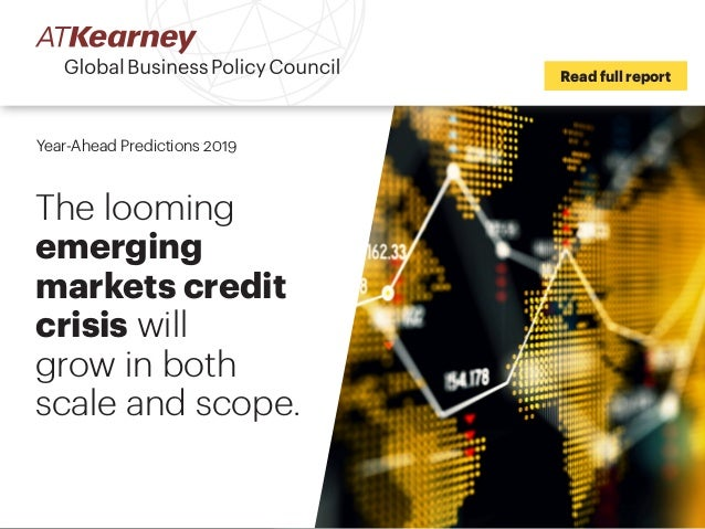 Read full report Year-Ahead Predictions 2019 The looming emerging markets credit crisis will grow in both scale and scope.