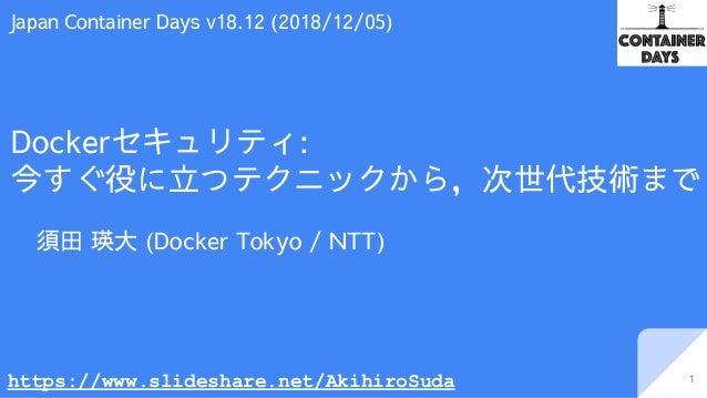 Dockerセキュリティ: 今すぐ役に立つテクニックから,次世代技術まで 須田 瑛大 (Docker Tokyo / NTT) 1 Japan Container Days v18.12 (2018/12/05) https://www.sli...