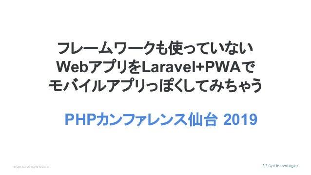 © Opt, Inc. All Rights Reserved. フレームワークも使っていない WebアプリをLaravel+PWAで モバイルアプリっぽくしてみちゃう PHPカンファレンス仙台 2019