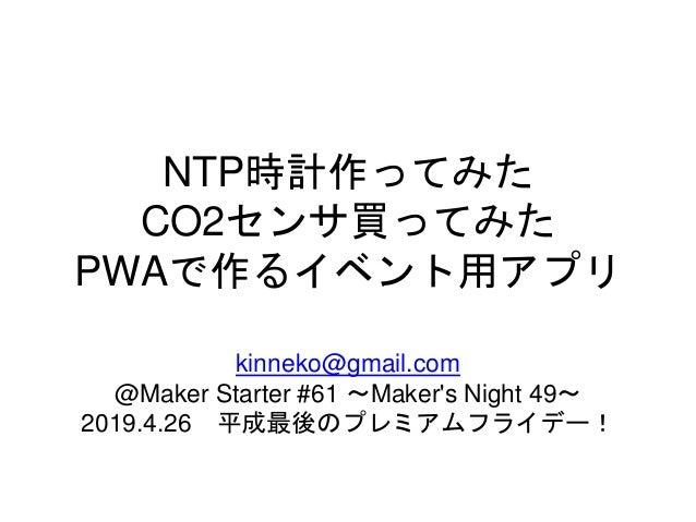 NTP時計作ってみた CO2センサ買ってみた PWAで作るイベント用アプリ kinneko@gmail.com @Maker Starter #61 ~Maker's Night 49~ 2019.4.26 平成最後のプレミアムフライデー!