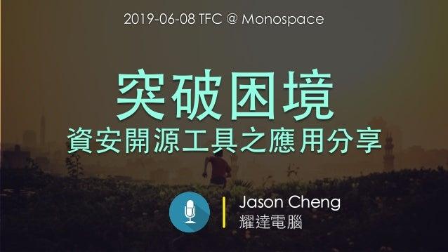 Jason Cheng 耀達電腦 突破困境 資安開源⼯具之應⽤分享 2019-06-08 TFC @ Monospace