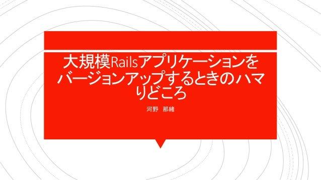 大規模Railsアプリケーションを バージョンアップするときのハマ りどころ 河野 那緒