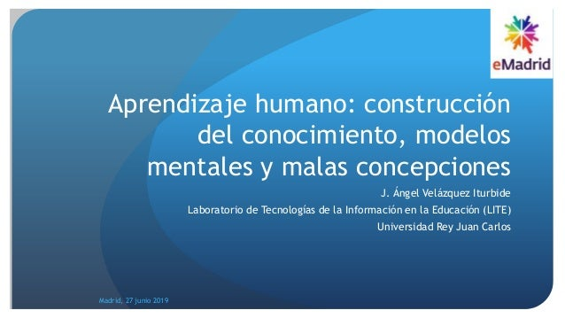 Aprendizaje humano: construcción del conocimiento, modelos mentales y malas concepciones J. Ángel Velázquez Iturbide Labor...