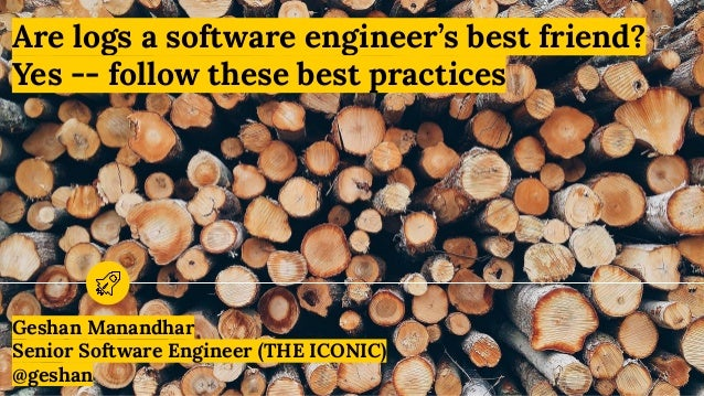 Are logs a software engineer's best friend? Yes -- follow these best practices Geshan Manandhar Senior Software Engineer (...