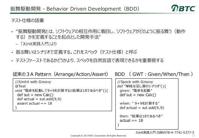 "17Copyright © 2019 BTC Corporation All Rights Reserved. 振舞駆動開発 - Behavior Driven Development(BDD) • ""振舞駆動開発とは、ソフトウェアの相互作用に..."
