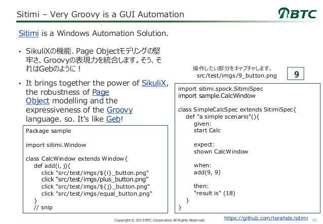 35Copyright © 2019 BTC Corporation All Rights Reserved. Sitimi – Very Groovy is a GUI Automation • SikuliXの機能、Page Objectモ...