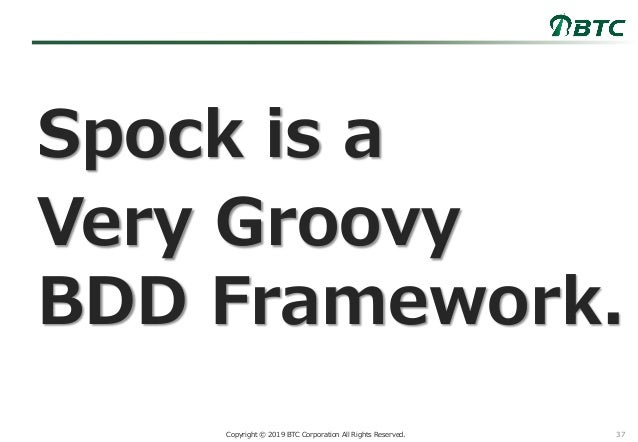 37Copyright © 2019 BTC Corporation All Rights Reserved. Spock is a Very Groovy BDD Framework.