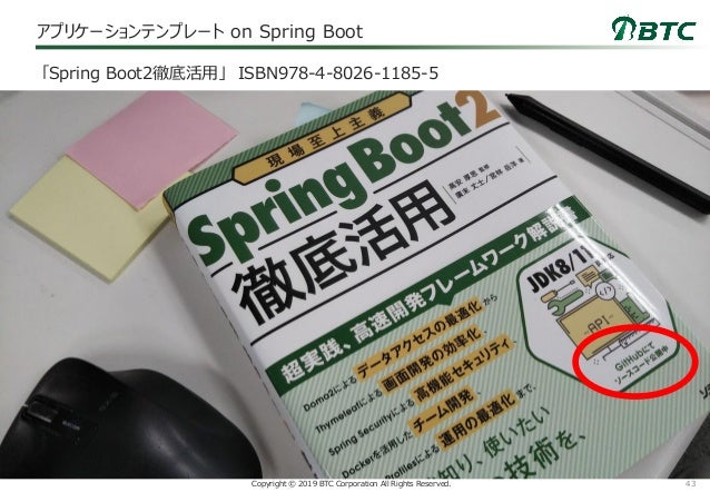 43Copyright © 2019 BTC Corporation All Rights Reserved. アプリケーションテンプレート on Spring Boot 「Spring Boot2徹底活用」 ISBN978-4-8026-11...
