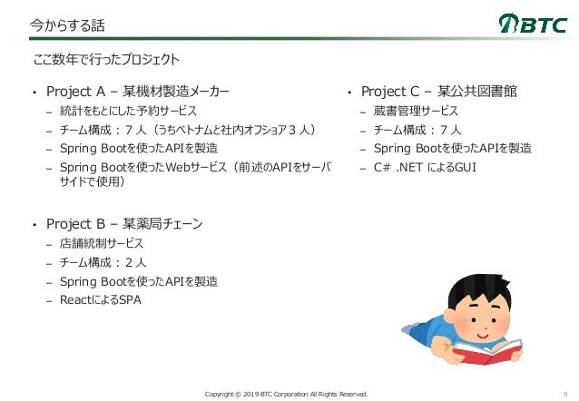9Copyright © 2019 BTC Corporation All Rights Reserved. 今からする話 • Project A – 某機材製造メーカー – 統計をもとにした予約サービス – チーム構成:7人(うちベトナムと社...