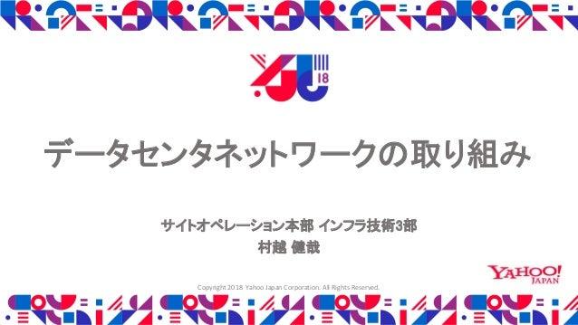 データセンタネットワークの取り組み サイトオペレーション本部 インフラ技術3部 村越 健哉 Copyright 2018 Yahoo Japan Corporation. All Rights Reserved.