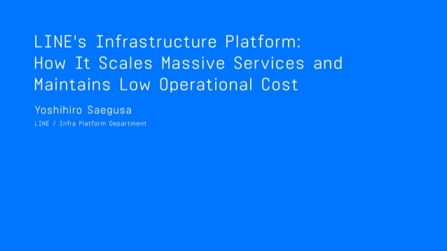 LINE'S INFRASTRUCTURE PLATFORM: HOW IT SCALES MASSIVE SERVICES AND MAINTAINS LOW OPERATIONAL COST Infrastructure Platform ...