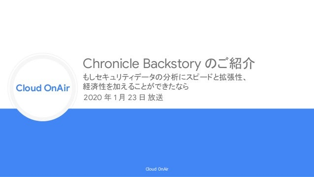 Cloud Onr Cloud OnAir Cloud OnAir Chronicle Backstory のご紹介 2020 年 1 月 23 日 放送 もしセキュリティデータの分析にスピードと拡張性、 経済性を加えることができたなら
